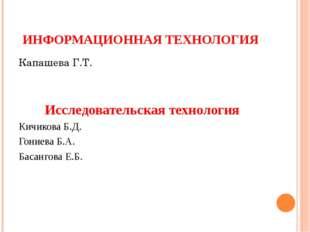 ИНФОРМАЦИОННАЯ ТЕХНОЛОГИЯ Капашева Г.Т. Исследовательская технология Кичикова