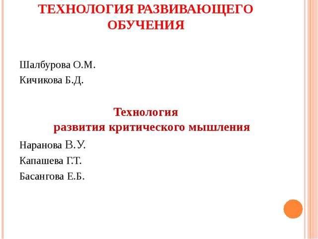 ТЕХНОЛОГИЯ РАЗВИВАЮЩЕГО ОБУЧЕНИЯ Шалбурова О.М. Кичикова Б.Д. Технология разв...