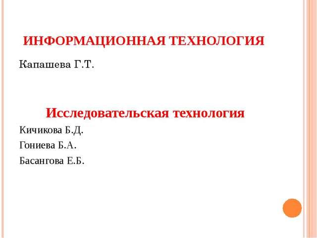 ИНФОРМАЦИОННАЯ ТЕХНОЛОГИЯ Капашева Г.Т. Исследовательская технология Кичикова...