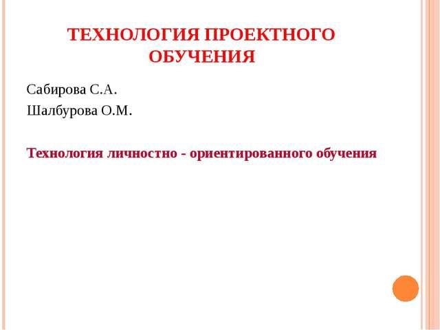 ТЕХНОЛОГИЯ ПРОЕКТНОГО ОБУЧЕНИЯ Сабирова С.А. Шалбурова О.М. Технология личнос...
