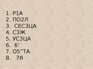 """1. Р1А  2. ПО2Л 3. СЕС3ЦА 4. С3Ж  5. УС3ЦА 6. 6'  7. О5""""ТА 8. 7Я"""