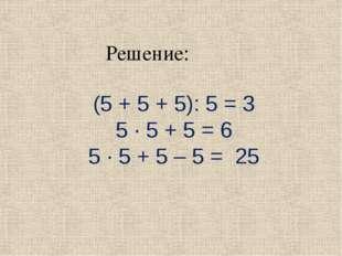 Решение: (5 + 5 + 5): 5 = 3 5 · 5 + 5 = 6 5 · 5 + 5 – 5 = 25