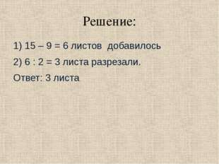 Решение: 1) 15 – 9 = 6 листов добавилось 2) 6 : 2 = 3 листа разрезали. Ответ: