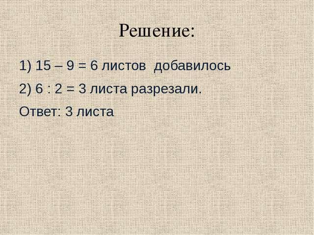 Решение: 1) 15 – 9 = 6 листов добавилось 2) 6 : 2 = 3 листа разрезали. Ответ:...