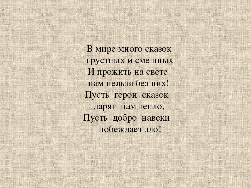 В мире много сказок грустных и смешных И прожить на свете нам нельзя без них!...