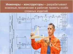 Инженеры – конструкторы – разрабатывают эскизные,технические и рабочие проект