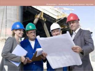 Инженеры – выполняют разработанные чертежи.