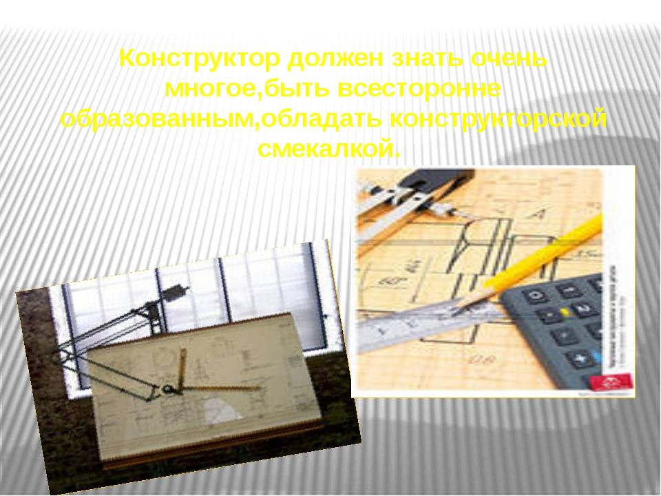 Конструктор должен знать очень многое,быть всесторонне образованным,обладать...