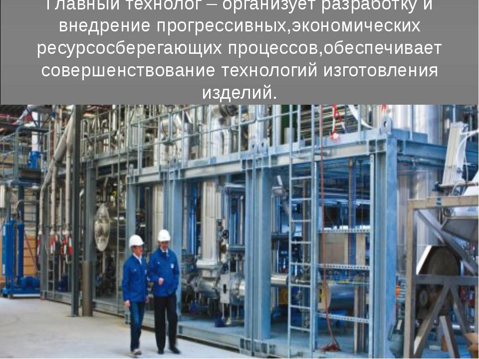 Главный технолог – организует разработку и внедрение прогрессивных,экономичес...