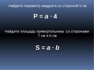 Найдите периметр квадрата со стороной 5 см Р = а ∙ 4 Найдите площадь прямоуго