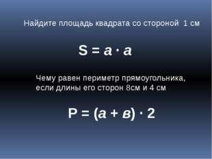 Найдите площадь квадрата со стороной 1 см S = a ∙ а Чему равен периметр прямо