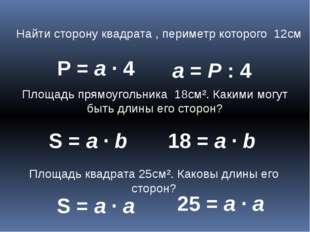 Найти сторону квадрата , периметр которого 12см Р = а ∙ 4 а = Р : 4 Площадь п