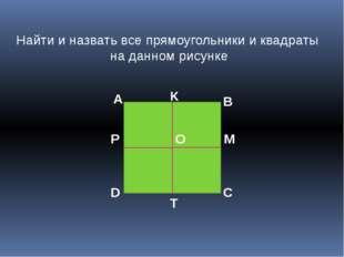 Найти и назвать все прямоугольники и квадраты на данном рисунке А В С D O К М
