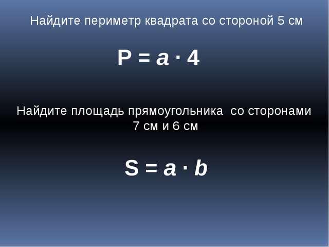 Найдите периметр квадрата со стороной 5 см Р = а ∙ 4 Найдите площадь прямоуго...