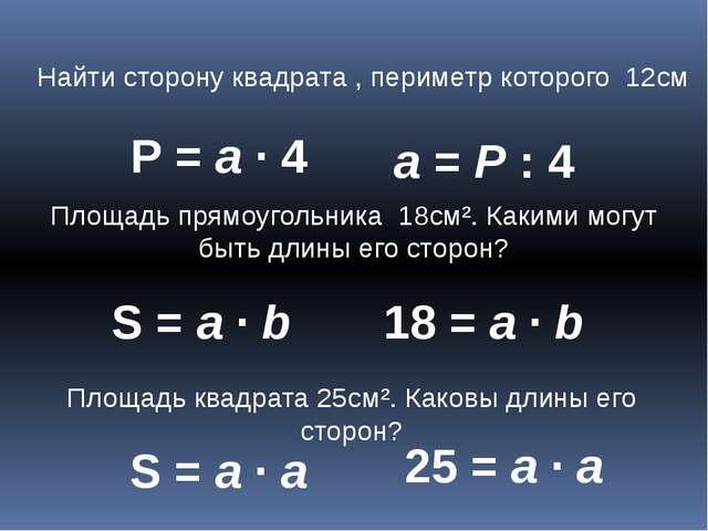 Найти сторону квадрата , периметр которого 12см Р = а ∙ 4 а = Р : 4 Площадь п...