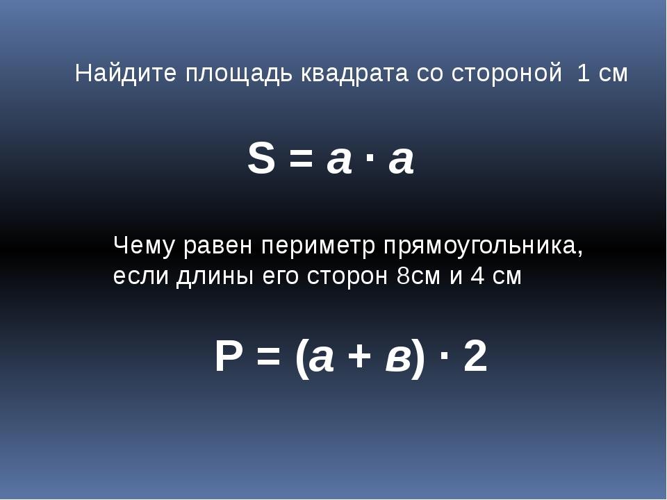 Найдите площадь квадрата со стороной 1 см S = a ∙ а Чему равен периметр прямо...