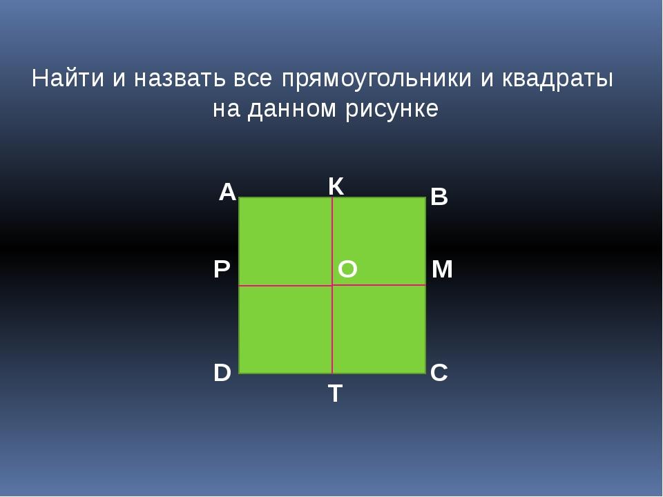 Найти и назвать все прямоугольники и квадраты на данном рисунке А В С D O К М...