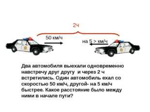 2ч 50 км/ч на 5 > км/ч Два автомобиля выехали одновременно навстречу друг дру