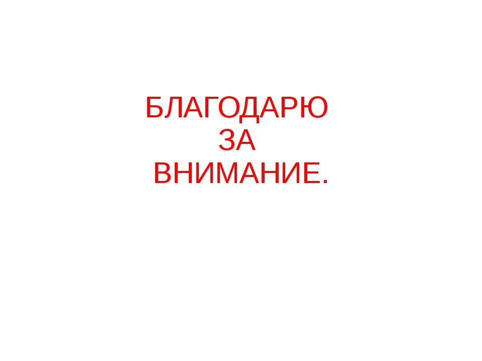 БЛАГОДАРЮ ЗА ВНИМАНИЕ.
