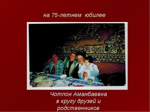 на 75-летнем юбилее Чотпон Аманбаевна в кругу друзей и родственников