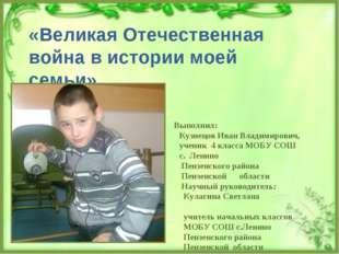«Великая Отечественная война в истории моей семьи» Выполнил: Кузнецов Иван Вл
