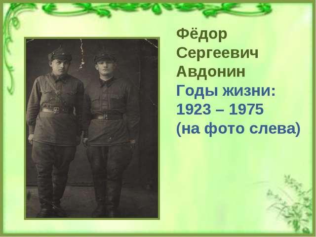 Фёдор Сергеевич Авдонин Годы жизни: 1923 – 1975 (на фото слева)