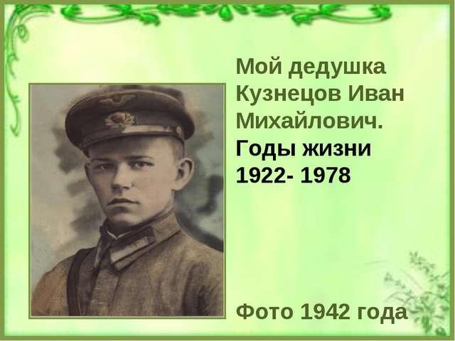 Мой дедушка Кузнецов Иван Михайлович. Годы жизни 1922- 1978 Фото 1942 года