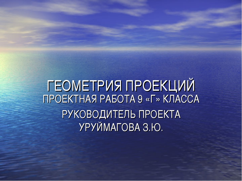 ГЕОМЕТРИЯ ПРОЕКЦИЙ ПРОЕКТНАЯ РАБОТА 9 «Г» КЛАССА РУКОВОДИТЕЛЬ ПРОЕКТА УРУЙМАГ...