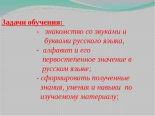 Задачи обучения: - знакомство со звуками и буквами русского языка, - алфавит