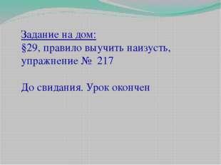 Задание на дом: §29, правило выучить наизусть, упражнение № 217 До свидания.