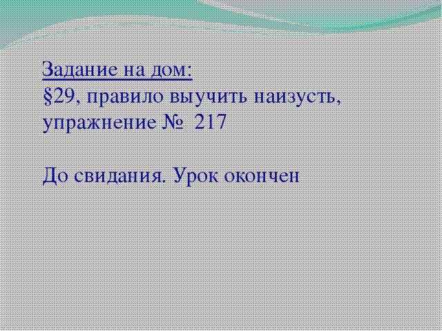Задание на дом: §29, правило выучить наизусть, упражнение № 217 До свидания....