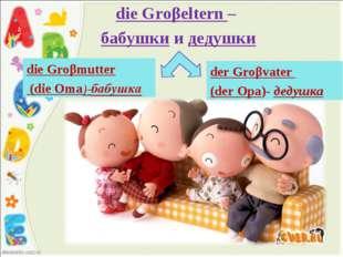 die Groβeltern – бабушки и дедушки der Groβvater (der Opa)- дедушка die Groβm