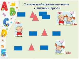 Составь предложения по схемам с именами друзей. Lisa Pixi Pixi Lisа