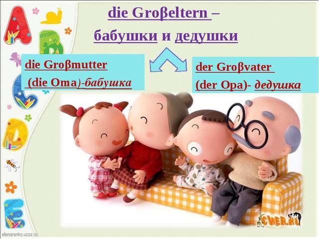 die Groβeltern – бабушки и дедушки der Groβvater (der Opa)- дедушка die Groβm...