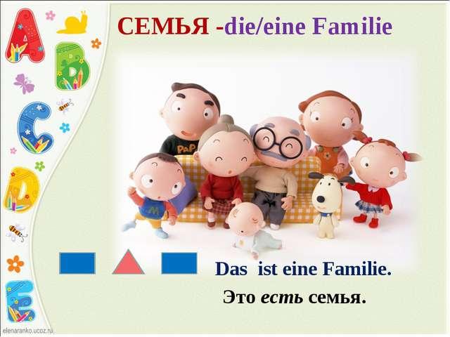 СЕМЬЯ -die/eine Familie Das ist eine Familie. Это есть семья.