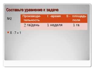 Составьте уравнение к задаче №2 Х ∙ 7 = 1 Производи-тельностьt -времяS - пл