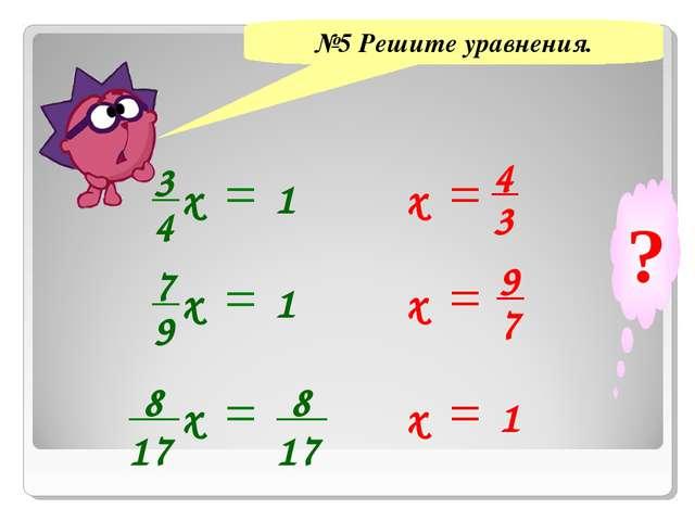 №5 Решите уравнения. 3 4 х 1 7 9 х 1 8 17 х 8 17 х х х 4 3 1 9 7 ?