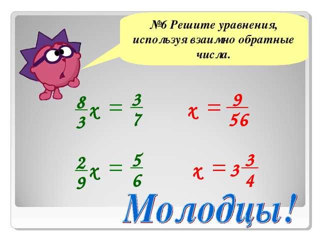 №6 Решите уравнения, используя взаимно обратные числа. х 9 56 3 4 3 х
