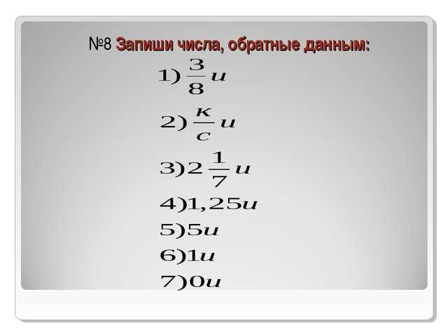 №8 Запиши числа, обратные данным: