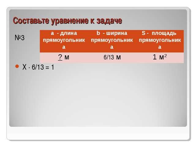 Составьте уравнение к задаче №3 Х ∙ 6/13 = 1 a - длина прямоугольникаb - шир...