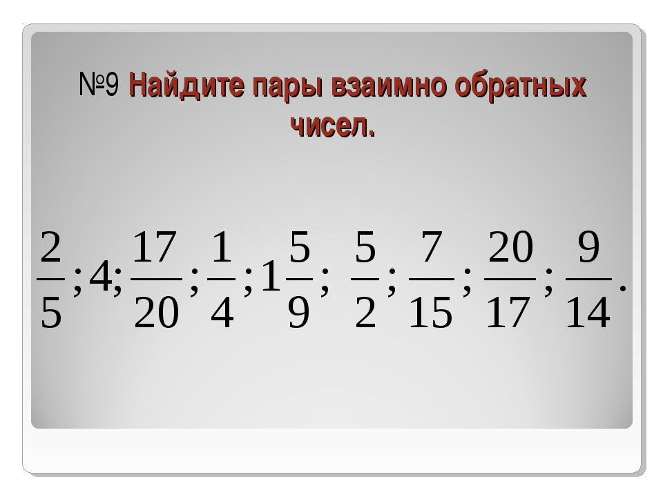 №9 Найдите пары взаимно обратных чисел.