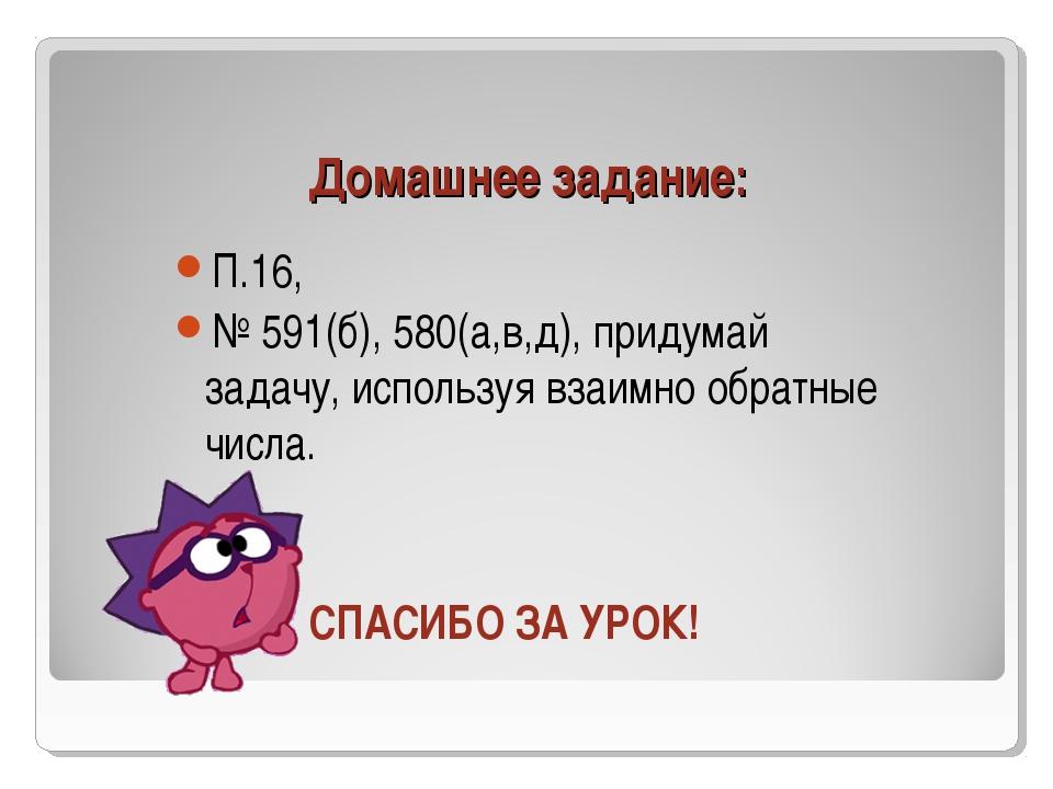 Домашнее задание: П.16, № 591(б), 580(а,в,д), придумай задачу, используя взаи...