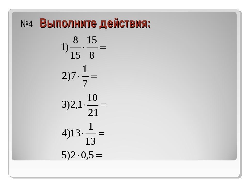 №4 Выполните действия: