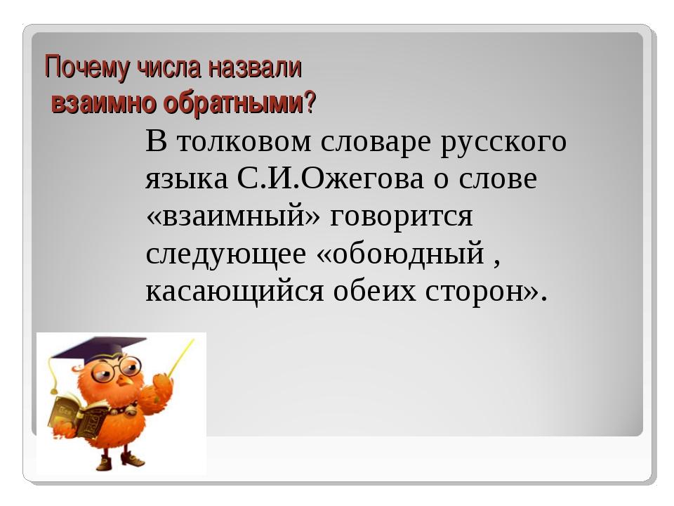 Почему числа назвали взаимно обратными? В толковом словаре русского языка С.И...