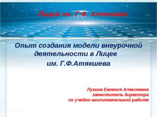 Лицей им. Г.Ф. Атякшева Опыт создания модели внеурочной деятельности в Лицее