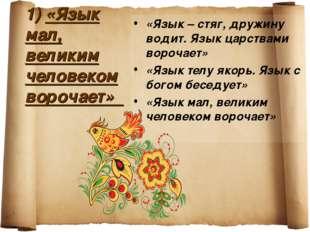 1) «Язык мал, великим человеком ворочает» «Язык – стяг, дружину водит. Язык ц
