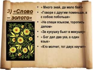 3) «Слово – золото» « Много знай, да мало бай!» «Говори с другим поменьше, а