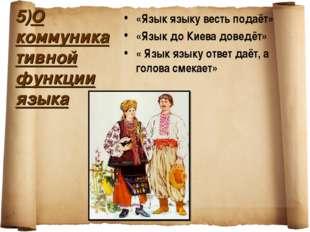 5)О коммуникативной функции языка «Язык языку весть подаёт» «Язык до Киева до