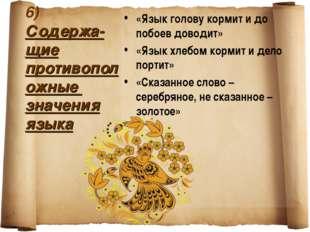6) Содержа-щие противоположные значения языка «Язык голову кормит и до побоев