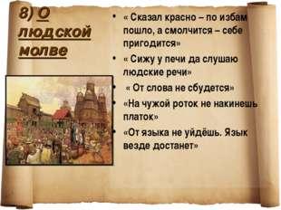 8) О людской молве « Сказал красно – по избам пошло, а смолчится – себе приго